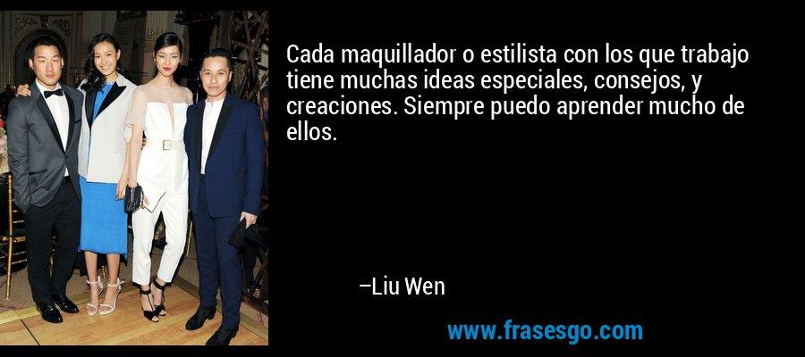 Cada maquillador o estilista con los que trabajo tiene muchas ideas especiales, consejos, y creaciones. Siempre puedo aprender mucho de ellos. – Liu Wen