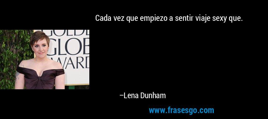 Cada vez que empiezo a sentir viaje sexy que. – Lena Dunham