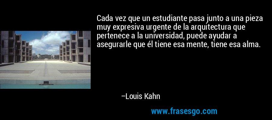 Cada vez que un estudiante pasa junto a una pieza muy expresiva urgente de la arquitectura que pertenece a la universidad, puede ayudar a asegurarle que él tiene esa mente, tiene esa alma. – Louis Kahn