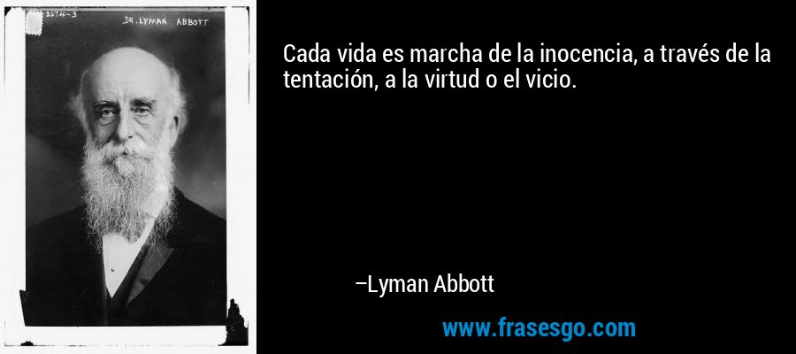 Cada vida es marcha de la inocencia, a través de la tentación, a la virtud o el vicio. – Lyman Abbott
