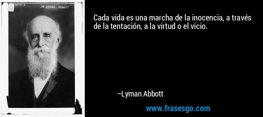 Cada vida es una marcha de la inocencia, a través de la tentación, a la virtud o el vicio. – Lyman Abbott