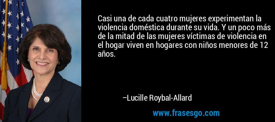 Casi una de cada cuatro mujeres experimentan la violencia doméstica durante su vida. Y un poco más de la mitad de las mujeres víctimas de violencia en el hogar viven en hogares con niños menores de 12 años. – Lucille Roybal-Allard