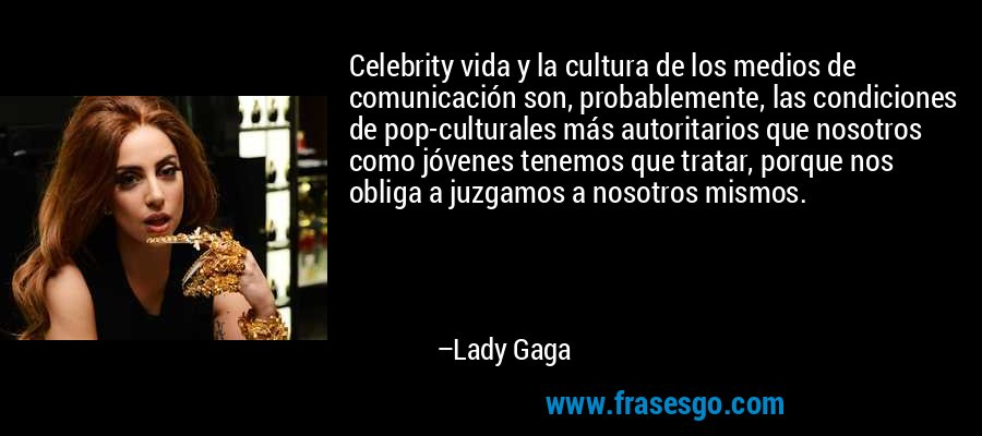 Celebrity vida y la cultura de los medios de comunicación son, probablemente, las condiciones de pop-culturales más autoritarios que nosotros como jóvenes tenemos que tratar, porque nos obliga a juzgamos a nosotros mismos. – Lady Gaga