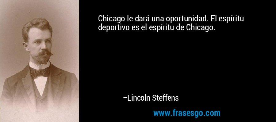 Chicago le dará una oportunidad. El espíritu deportivo es el espíritu de Chicago. – Lincoln Steffens