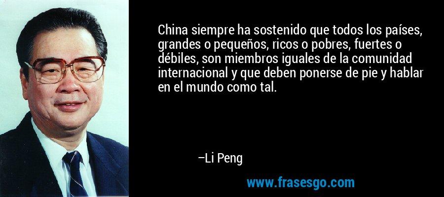 China siempre ha sostenido que todos los países, grandes o pequeños, ricos o pobres, fuertes o débiles, son miembros iguales de la comunidad internacional y que deben ponerse de pie y hablar en el mundo como tal. – Li Peng