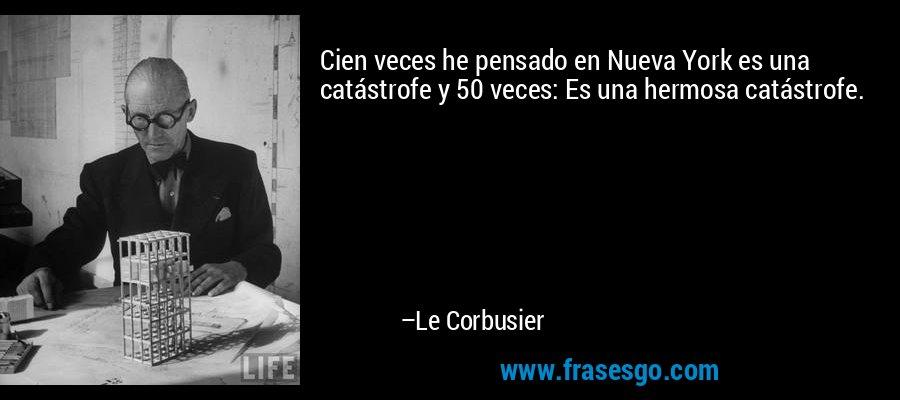 Cien veces he pensado en Nueva York es una catástrofe y 50 veces: Es una hermosa catástrofe. – Le Corbusier
