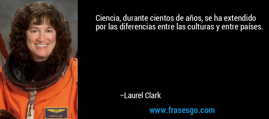 Ciencia, durante cientos de años, se ha extendido por las diferencias entre las culturas y entre países. – Laurel Clark