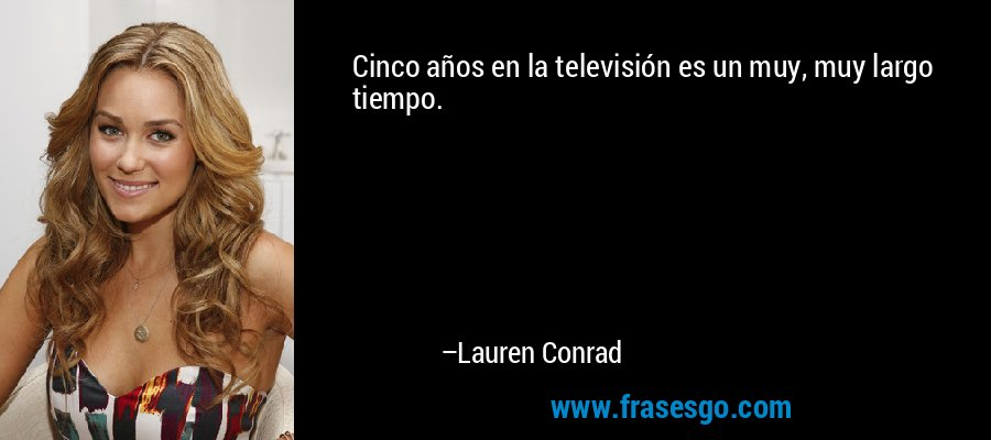Cinco años en la televisión es un muy, muy largo tiempo. – Lauren Conrad