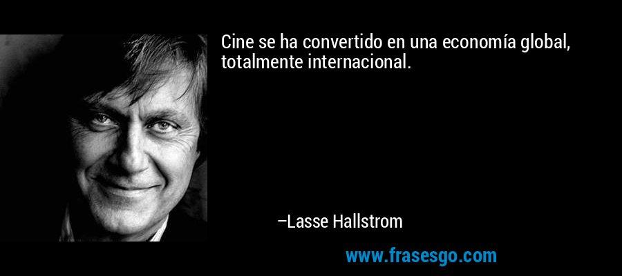 Cine se ha convertido en una economía global, totalmente internacional. – Lasse Hallstrom