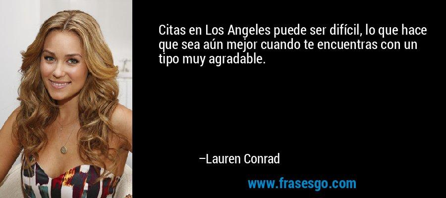 Citas en Los Angeles puede ser difícil, lo que hace que sea aún mejor cuando te encuentras con un tipo muy agradable. – Lauren Conrad