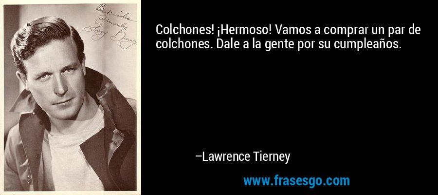Colchones! ¡Hermoso! Vamos a comprar un par de colchones. Dale a la gente por su cumpleaños. – Lawrence Tierney