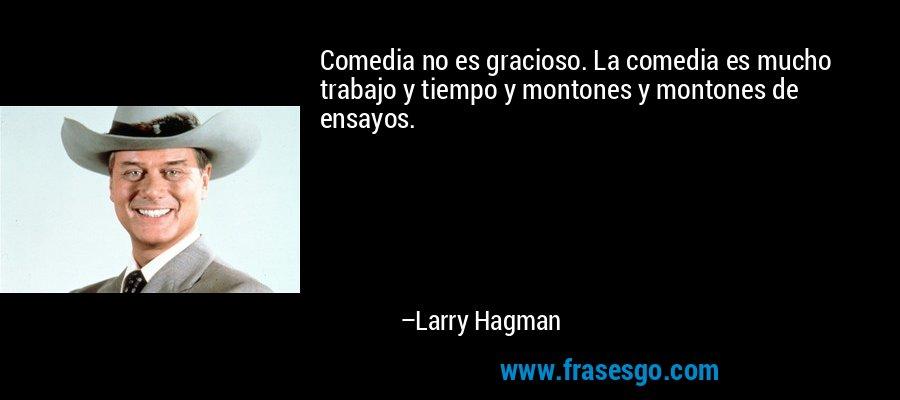 Comedia no es gracioso. La comedia es mucho trabajo y tiempo y montones y montones de ensayos. – Larry Hagman