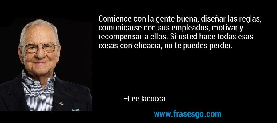 Comience con la gente buena, diseñar las reglas, comunicarse con sus empleados, motivar y recompensar a ellos. Si usted hace todas esas cosas con eficacia, no te puedes perder. – Lee Iacocca