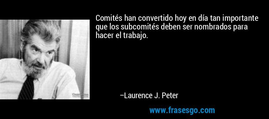 Comités han convertido hoy en día tan importante que los subcomités deben ser nombrados para hacer el trabajo. – Laurence J. Peter