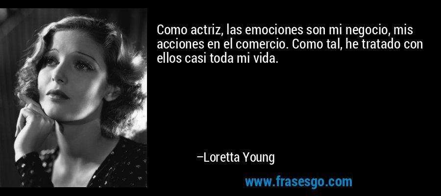 Como actriz, las emociones son mi negocio, mis acciones en el comercio. Como tal, he tratado con ellos casi toda mi vida. – Loretta Young