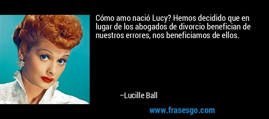 Cómo amo nació Lucy? Hemos decidido que en lugar de los abogados de divorcio benefician de nuestros errores, nos beneficiamos de ellos. – Lucille Ball