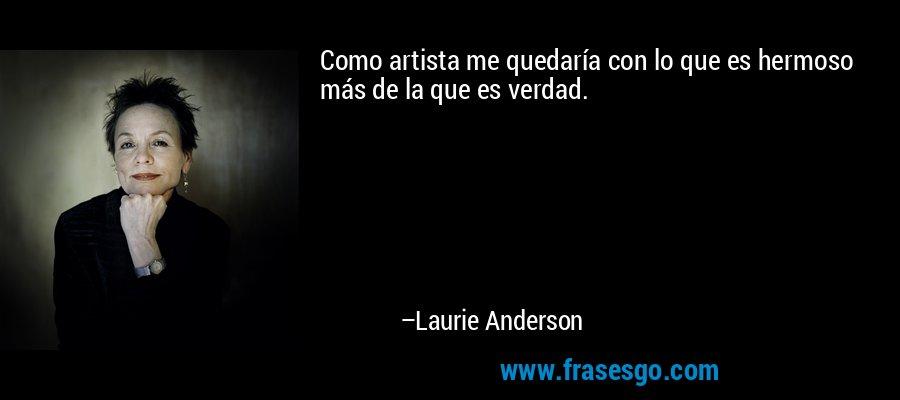 Como artista me quedaría con lo que es hermoso más de la que es verdad. – Laurie Anderson