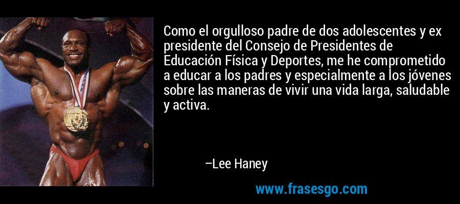 Como el orgulloso padre de dos adolescentes y ex presidente del Consejo de Presidentes de Educación Física y Deportes, me he comprometido a educar a los padres y especialmente a los jóvenes sobre las maneras de vivir una vida larga, saludable y activa. – Lee Haney