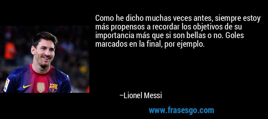 Como he dicho muchas veces antes, siempre estoy más propensos a recordar los objetivos de su importancia más que si son bellas o no. Goles marcados en la final, por ejemplo. – Lionel Messi