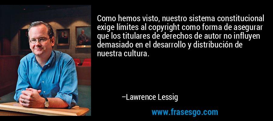 Como hemos visto, nuestro sistema constitucional exige límites al copyright como forma de asegurar que los titulares de derechos de autor no influyen demasiado en el desarrollo y distribución de nuestra cultura. – Lawrence Lessig