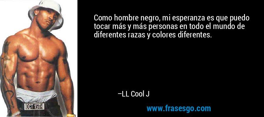 Como hombre negro, mi esperanza es que puedo tocar más y más personas en todo el mundo de diferentes razas y colores diferentes. – LL Cool J