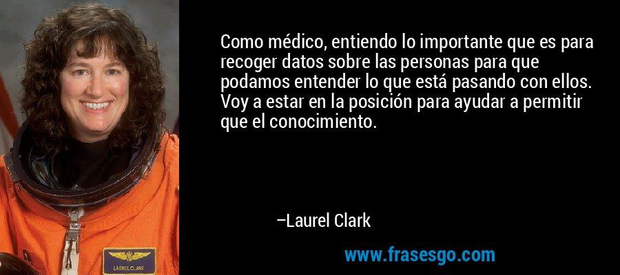 Como médico, entiendo lo importante que es para recoger datos sobre las personas para que podamos entender lo que está pasando con ellos. Voy a estar en la posición para ayudar a permitir que el conocimiento. – Laurel Clark