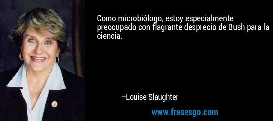 Como microbiólogo, estoy especialmente preocupado con flagrante desprecio de Bush para la ciencia. – Louise Slaughter