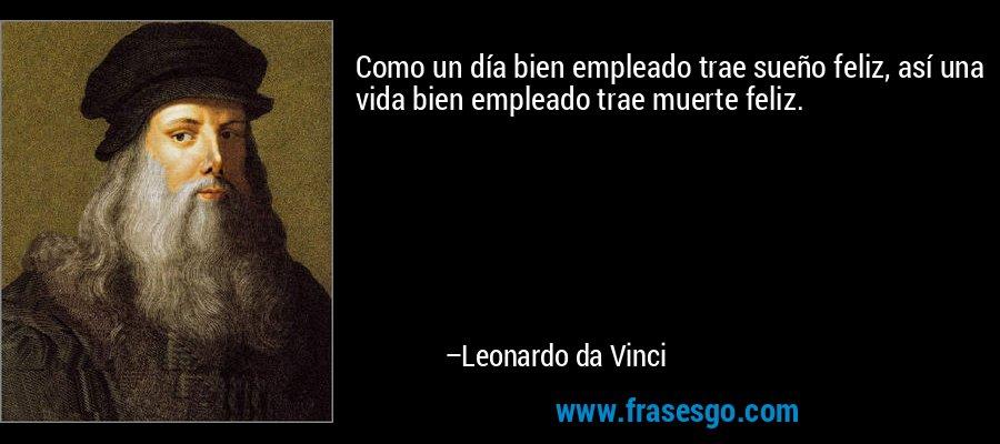 Como un día bien empleado trae sueño feliz, así una vida bien empleado trae muerte feliz. – Leonardo da Vinci