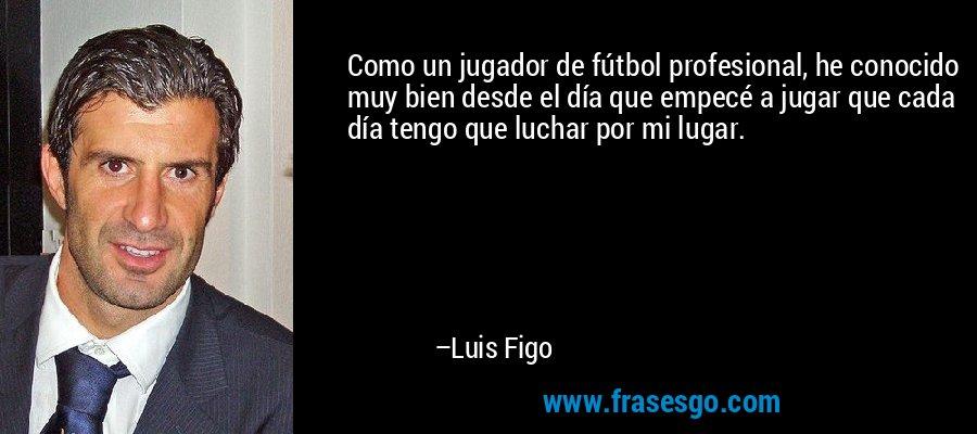 Como un jugador de fútbol profesional, he conocido muy bien desde el día que empecé a jugar que cada día tengo que luchar por mi lugar. – Luis Figo