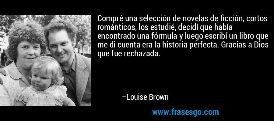 Compré una selección de novelas de ficción, cortos románticos, los estudié, decidí que había encontrado una fórmula y luego escribí un libro que me di cuenta era la historia perfecta. Gracias a Dios que fue rechazada. – Louise Brown