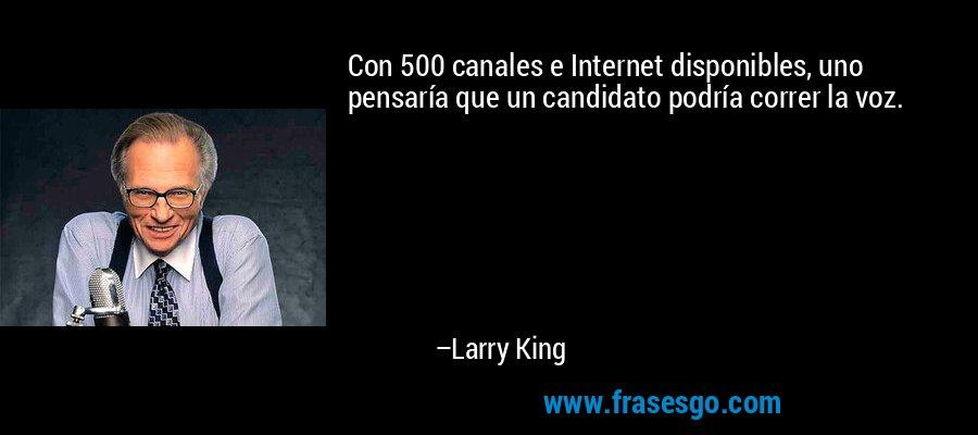 Con 500 canales e Internet disponibles, uno pensaría que un candidato podría correr la voz. – Larry King