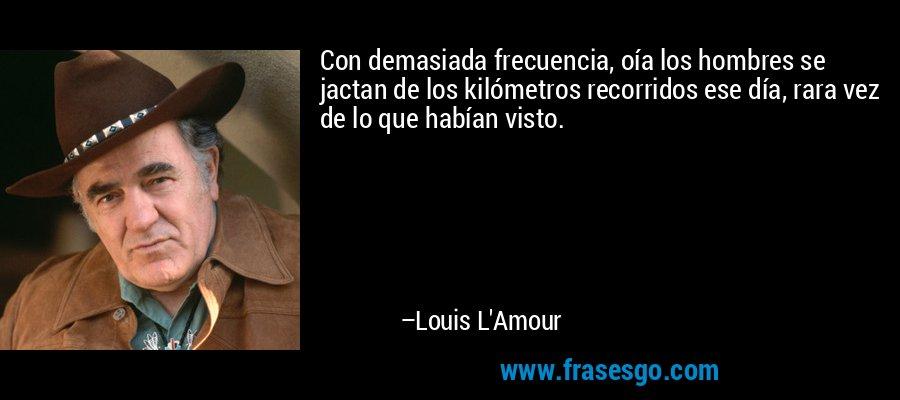 Con demasiada frecuencia, oía los hombres se jactan de los kilómetros recorridos ese día, rara vez de lo que habían visto. – Louis L'Amour