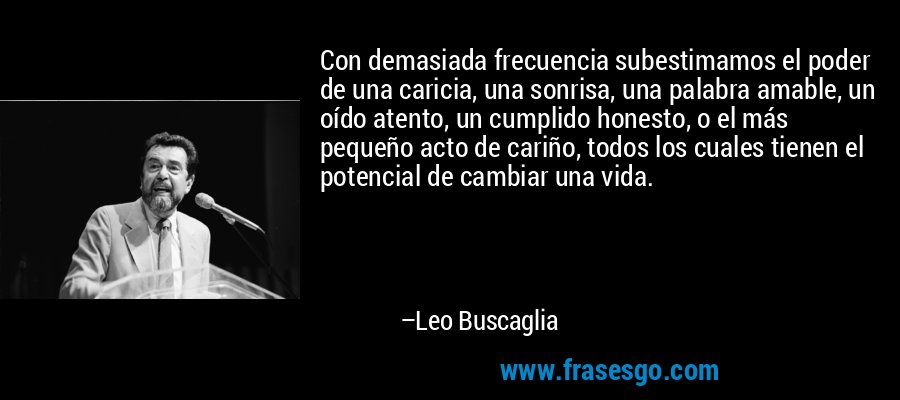 Con demasiada frecuencia subestimamos el poder de una caricia, una sonrisa, una palabra amable, un oído atento, un cumplido honesto, o el más pequeño acto de cariño, todos los cuales tienen el potencial de cambiar una vida. – Leo Buscaglia