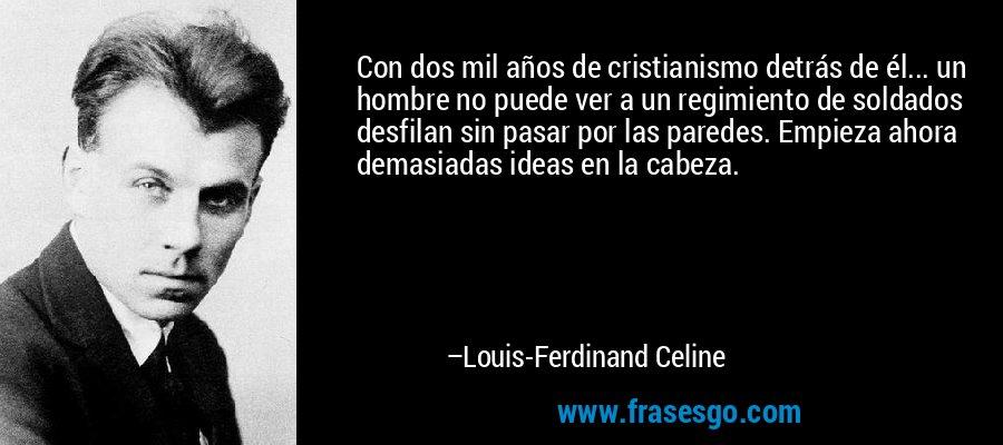 Con dos mil años de cristianismo detrás de él... un hombre no puede ver a un regimiento de soldados desfilan sin pasar por las paredes. Empieza ahora demasiadas ideas en la cabeza. – Louis-Ferdinand Celine