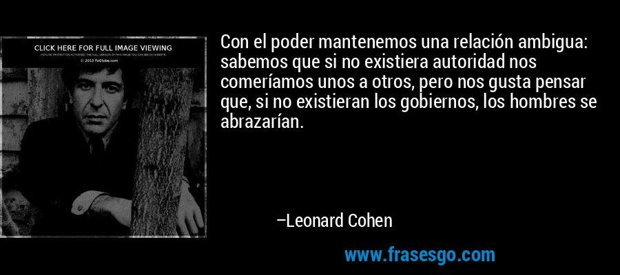 Con el poder mantenemos una relación ambigua: sabemos que si no existiera autoridad nos comeríamos unos a otros, pero nos gusta pensar que, si no existieran los gobiernos, los hombres se abrazarían. – Leonard Cohen