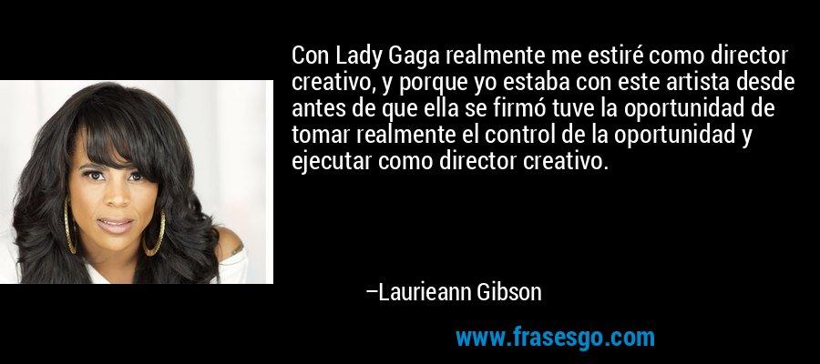Con Lady Gaga realmente me estiré como director creativo, y porque yo estaba con este artista desde antes de que ella se firmó tuve la oportunidad de tomar realmente el control de la oportunidad y ejecutar como director creativo. – Laurieann Gibson