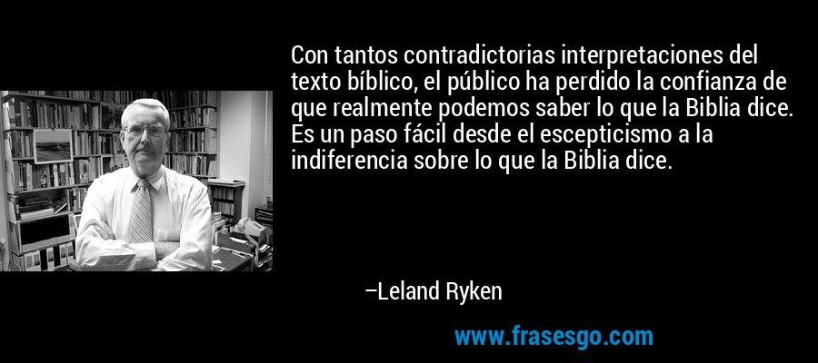 Con tantos contradictorias interpretaciones del texto bíblico, el público ha perdido la confianza de que realmente podemos saber lo que la Biblia dice. Es un paso fácil desde el escepticismo a la indiferencia sobre lo que la Biblia dice. – Leland Ryken