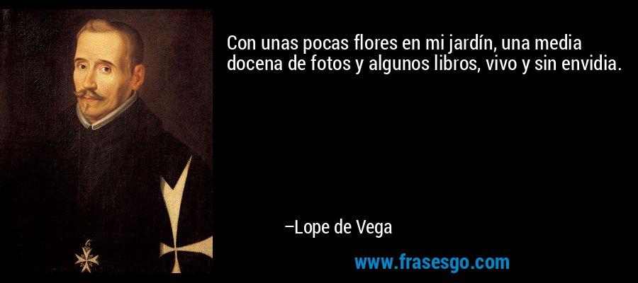 Con unas pocas flores en mi jardín, una media docena de fotos y algunos libros, vivo y sin envidia. – Lope de Vega