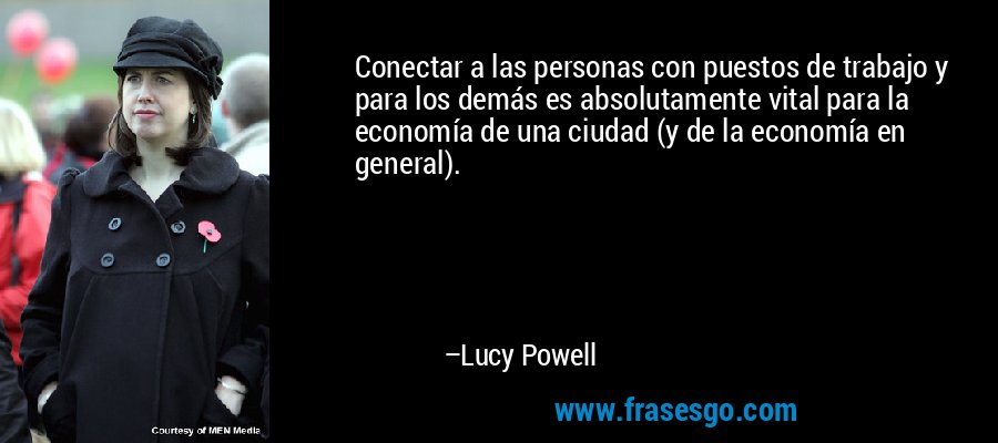 Conectar a las personas con puestos de trabajo y para los demás es absolutamente vital para la economía de una ciudad (y de la economía en general). – Lucy Powell