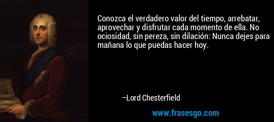 Conozca el verdadero valor del tiempo, arrebatar, aprovechar y disfrutar cada momento de ella. No ociosidad, sin pereza, sin dilación: Nunca dejes para mañana lo que puedas hacer hoy. – Lord Chesterfield