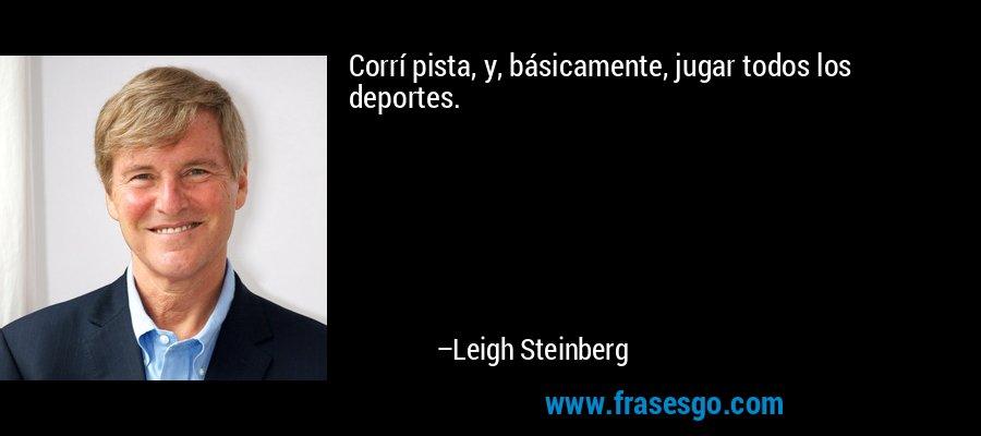 Corrí pista, y, básicamente, jugar todos los deportes. – Leigh Steinberg