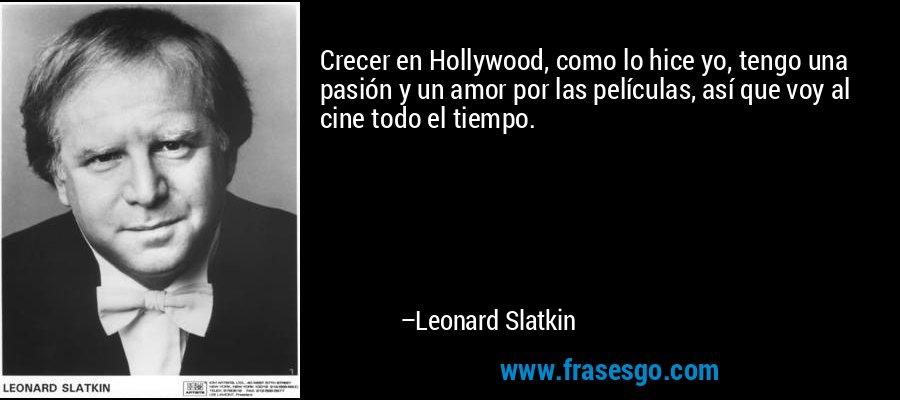 Crecer en Hollywood, como lo hice yo, tengo una pasión y un amor por las películas, así que voy al cine todo el tiempo. – Leonard Slatkin
