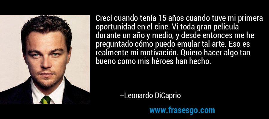 Crecí cuando tenía 15 años cuando tuve mi primera oportunidad en el cine. Vi toda gran película durante un año y medio, y desde entonces me he preguntado cómo puedo emular tal arte. Eso es realmente mi motivación. Quiero hacer algo tan bueno como mis héroes han hecho. – Leonardo DiCaprio