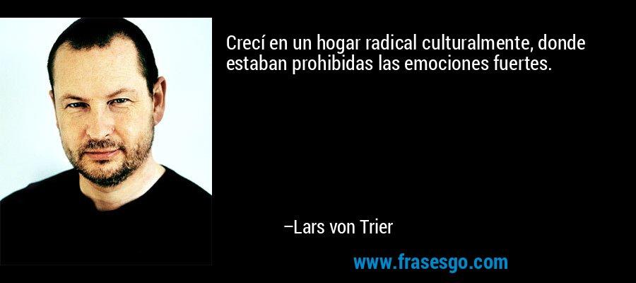Crecí en un hogar radical culturalmente, donde estaban prohibidas las emociones fuertes. – Lars von Trier