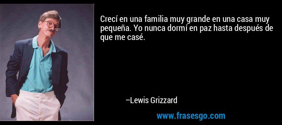 Crecí en una familia muy grande en una casa muy pequeña. Yo nunca dormí en paz hasta después de que me casé. – Lewis Grizzard