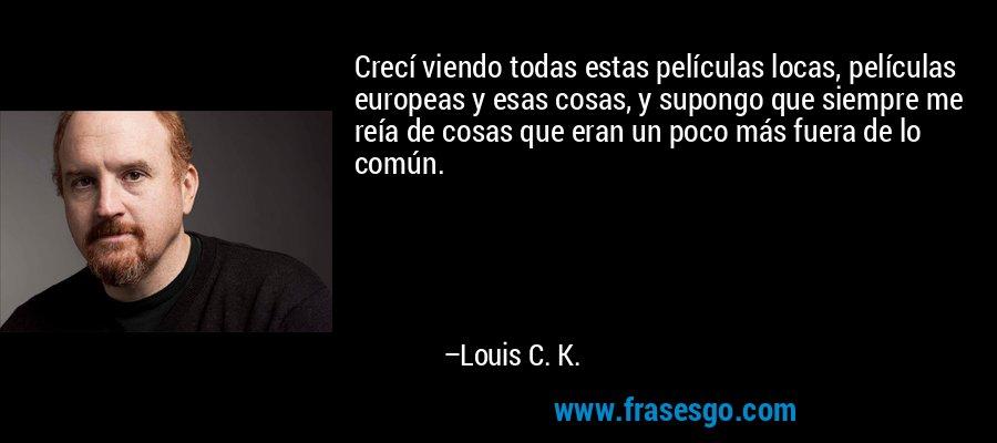 Crecí viendo todas estas películas locas, películas europeas y esas cosas, y supongo que siempre me reía de cosas que eran un poco más fuera de lo común. – Louis C. K.