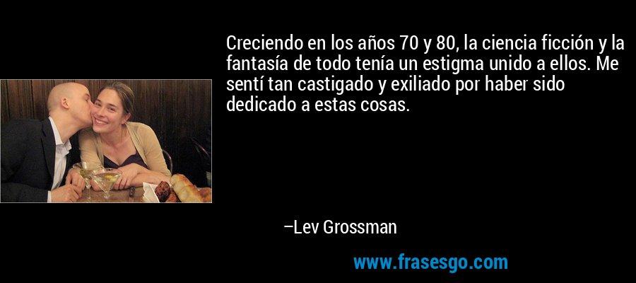 Creciendo en los años 70 y 80, la ciencia ficción y la fantasía de todo tenía un estigma unido a ellos. Me sentí tan castigado y exiliado por haber sido dedicado a estas cosas. – Lev Grossman