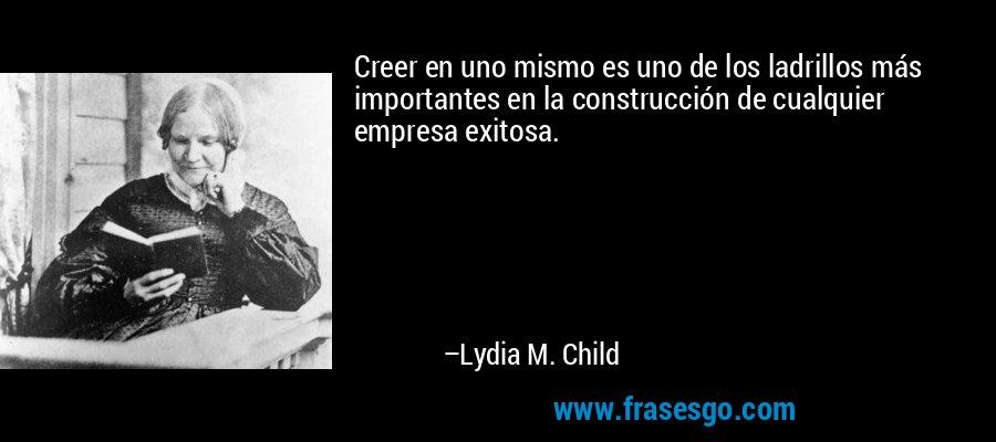 Creer en uno mismo es uno de los ladrillos más importantes en la construcción de cualquier empresa exitosa. – Lydia M. Child