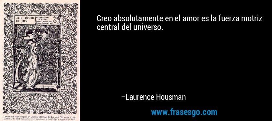 Creo absolutamente en el amor es la fuerza motriz central del universo. – Laurence Housman