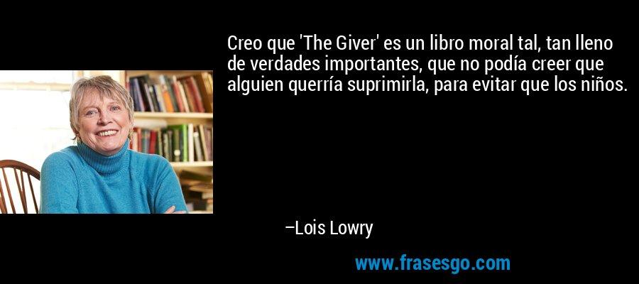 Creo que 'The Giver' es un libro moral tal, tan lleno de verdades importantes, que no podía creer que alguien querría suprimirla, para evitar que los niños. – Lois Lowry
